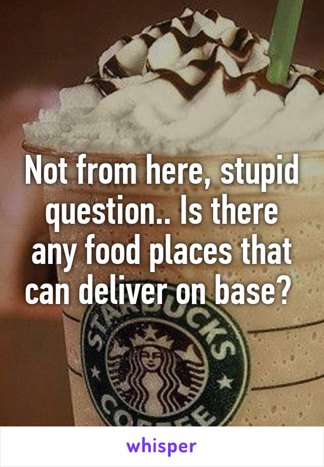 Not from here, stupid question.. Is there any food places that can deliver on base?