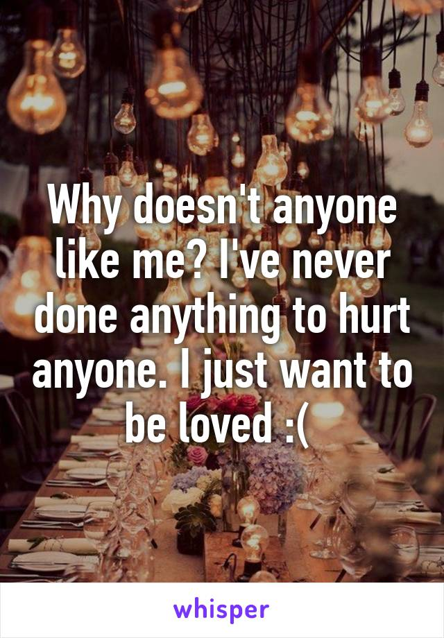 Why doesn't anyone like me? I've never done anything to hurt anyone. I just want to be loved :(