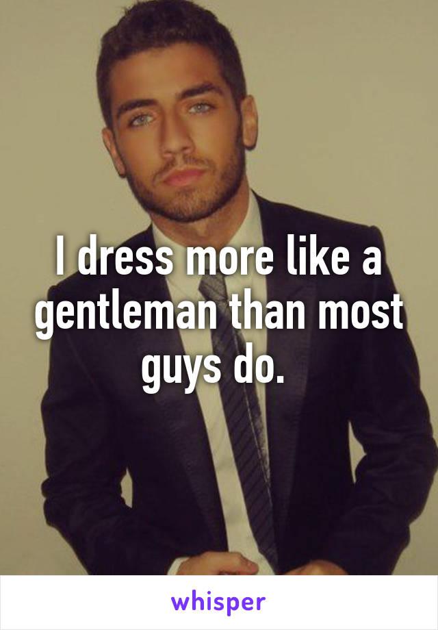 I dress more like a gentleman than most guys do.