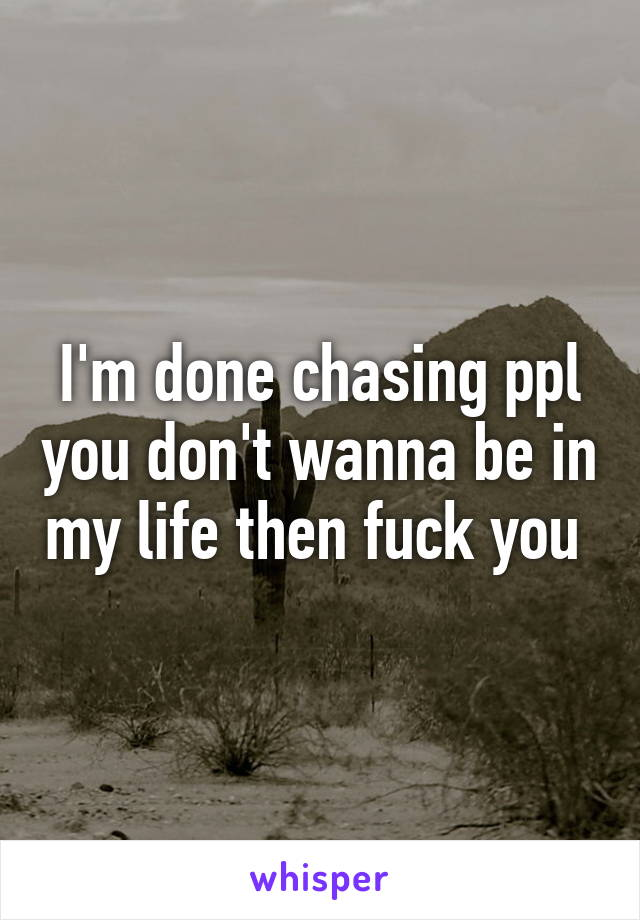I'm done chasing ppl you don't wanna be in my life then fuck you