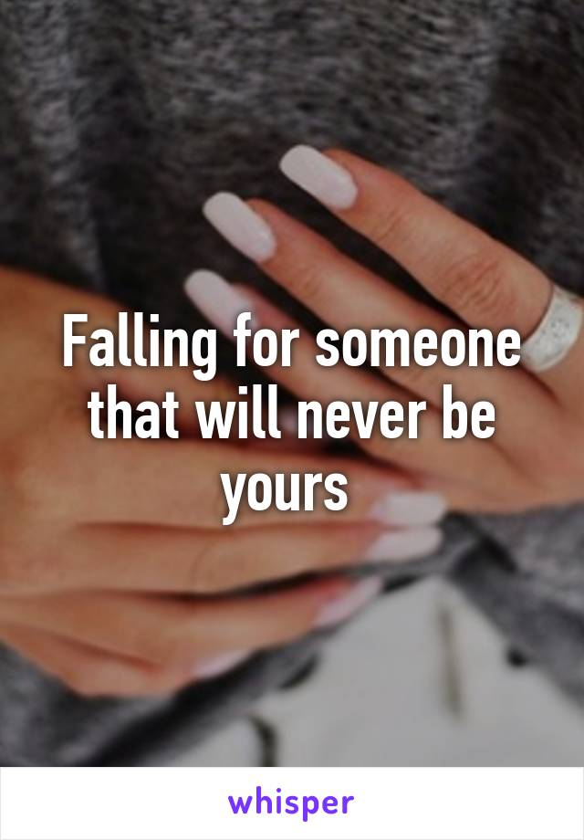Falling for someone that will never be yours