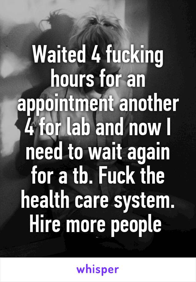 Waited 4 fucking hours for an appointment another 4 for lab and now I need to wait again for a tb. Fuck the health care system. Hire more people