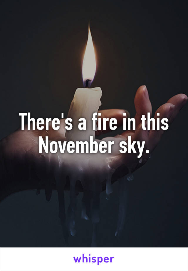 There's a fire in this November sky.