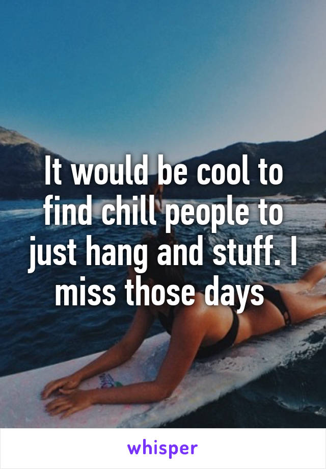It would be cool to find chill people to just hang and stuff. I miss those days