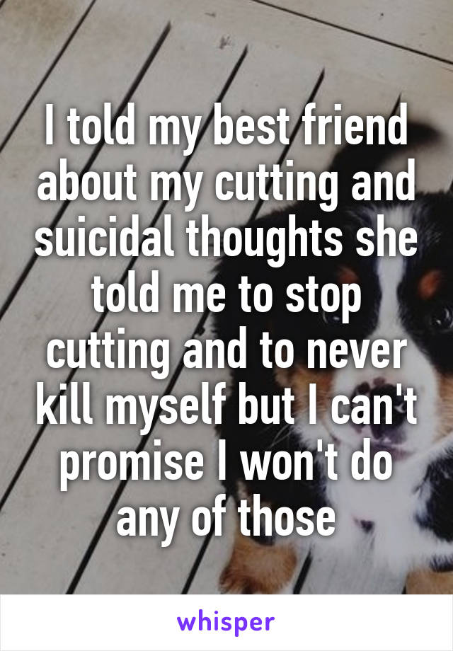 I told my best friend about my cutting and suicidal thoughts she told me to stop cutting and to never kill myself but I can't promise I won't do any of those
