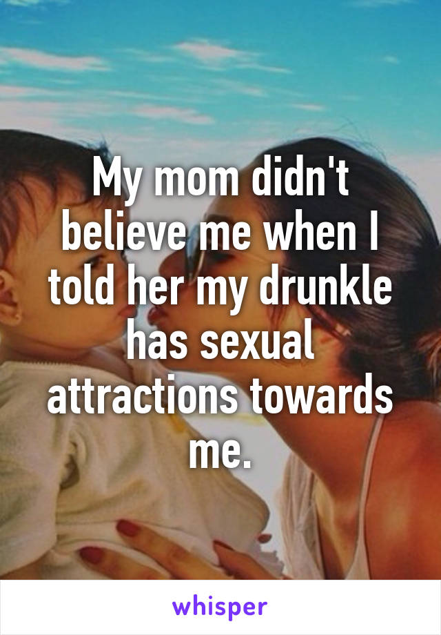 My mom didn't believe me when I told her my drunkle has sexual attractions towards me.