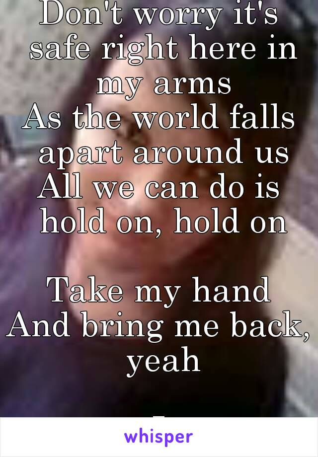 Just give me a reason To keep my heart beating Don't worry it's safe right here in my arms As the world falls apart around us All we can do is hold on, hold on  Take my hand And bring me back, yeah  I