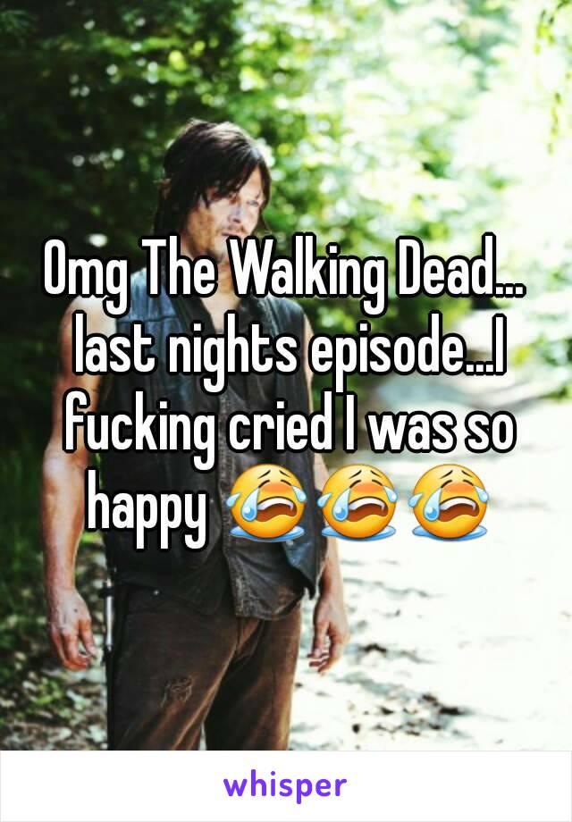 Omg The Walking Dead... last nights episode...I fucking cried I was so happy 😭😭😭