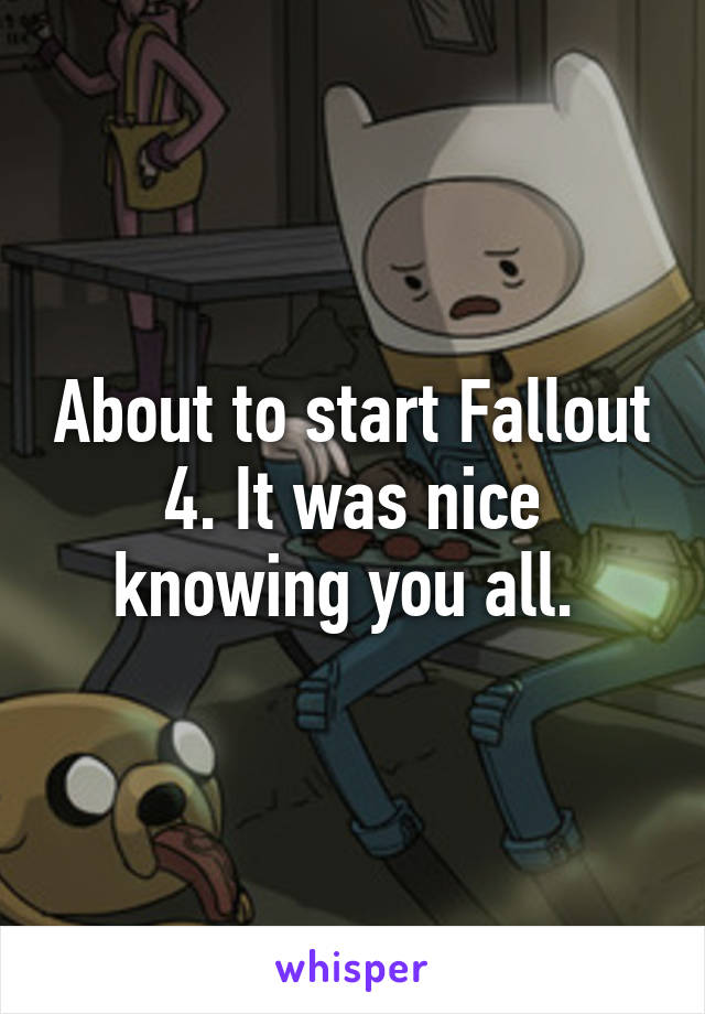 About to start Fallout 4. It was nice knowing you all.
