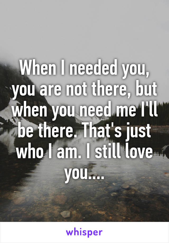 When I needed you, you are not there, but when you need me I'll be there. That's just who I am. I still love you....