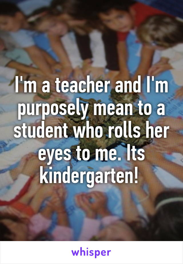I'm a teacher and I'm purposely mean to a student who rolls her eyes to me. Its kindergarten!