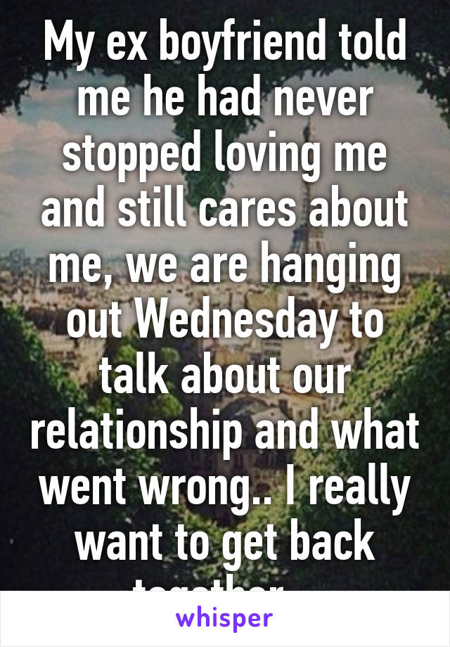 My ex boyfriend told me he had never stopped loving me and still cares about me, we are hanging out Wednesday to talk about our relationship and what went wrong.. I really want to get back together.