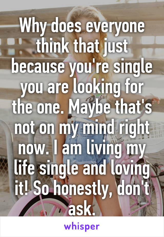 Why does everyone think that just because you're single you are looking for the one. Maybe that's not on my mind right now. I am living my life single and loving it! So honestly, don't ask.