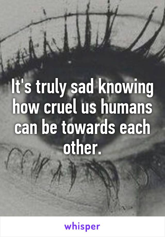 It's truly sad knowing how cruel us humans can be towards each other.