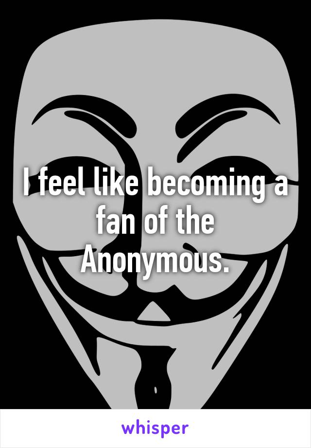 I feel like becoming a fan of the Anonymous.