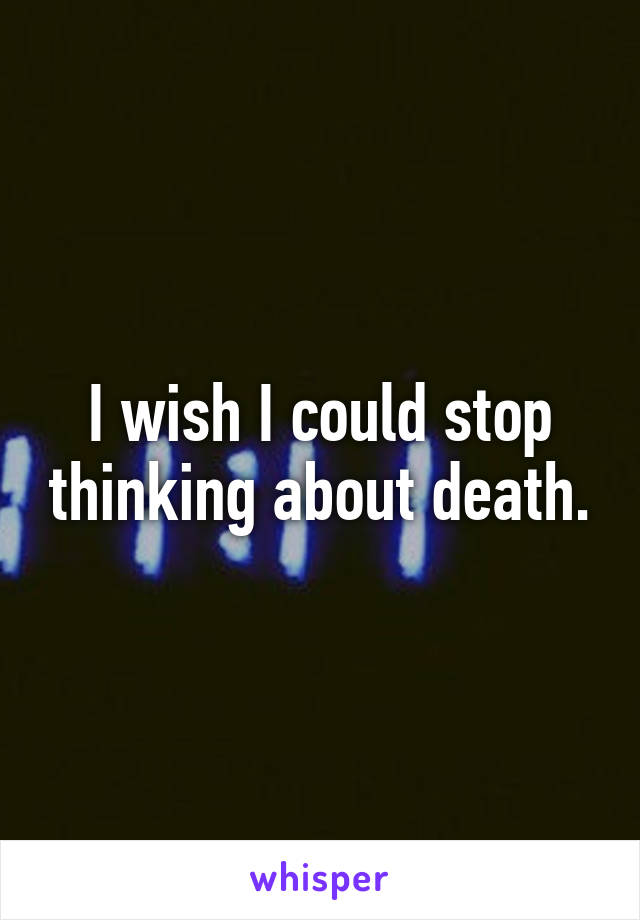 I wish I could stop thinking about death.