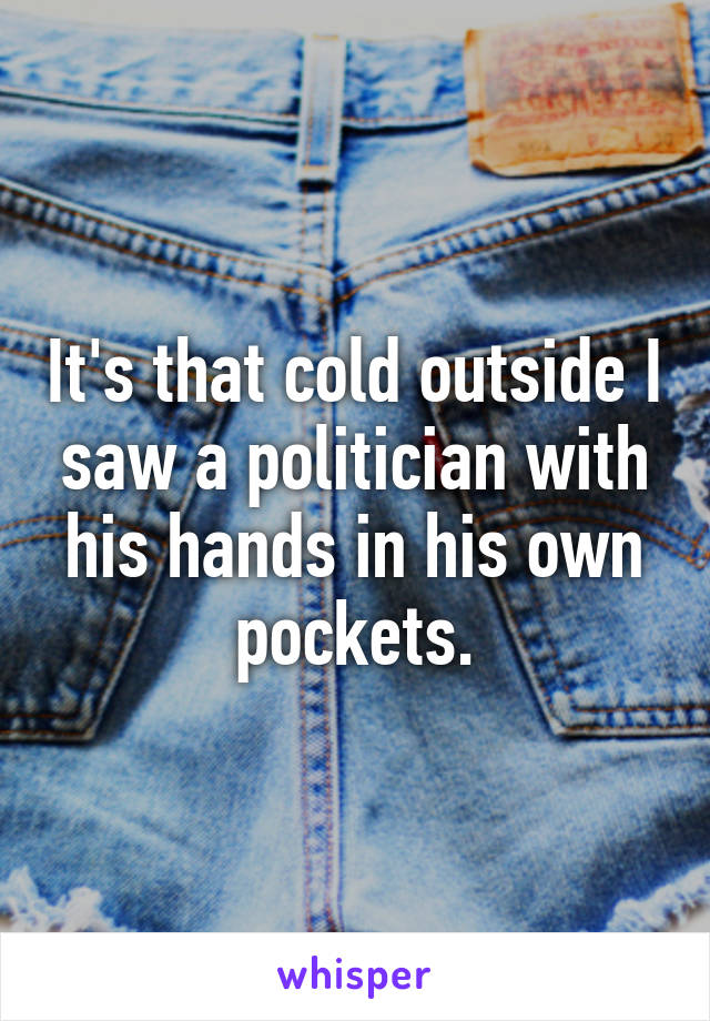 It's that cold outside I saw a politician with his hands in his own pockets.