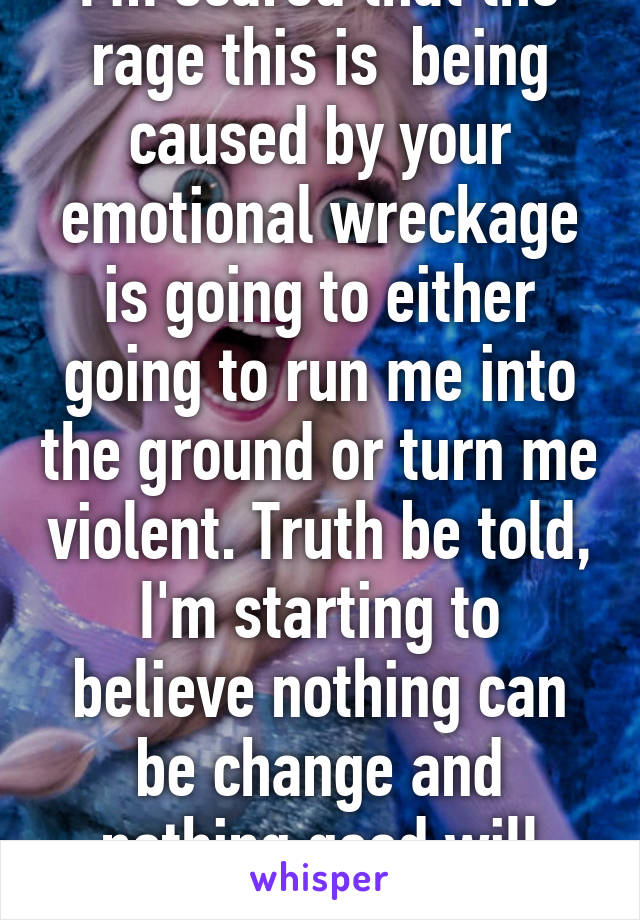 I'm scared that the rage this is  being caused by your emotional wreckage is going to either going to run me into the ground or turn me violent. Truth be told, I'm starting to believe nothing can be change and nothing good will come of this.