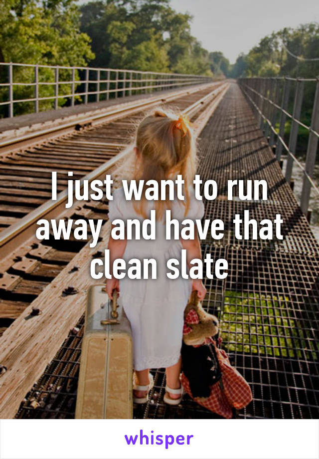 I just want to run away and have that clean slate