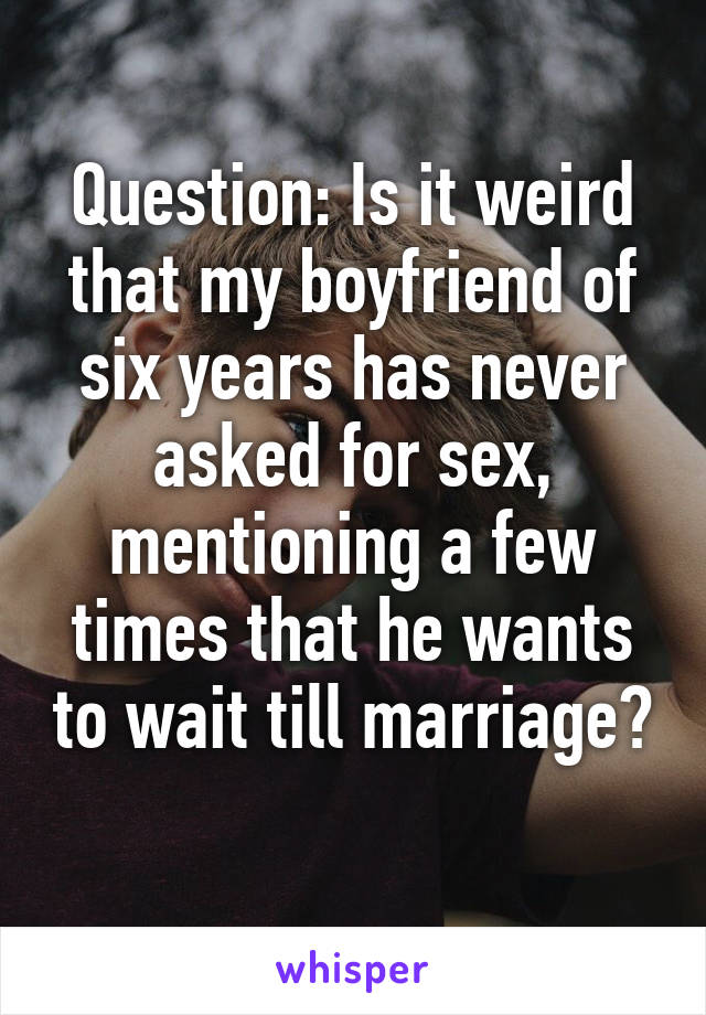 Question: Is it weird that my boyfriend of six years has never asked for sex, mentioning a few times that he wants to wait till marriage?