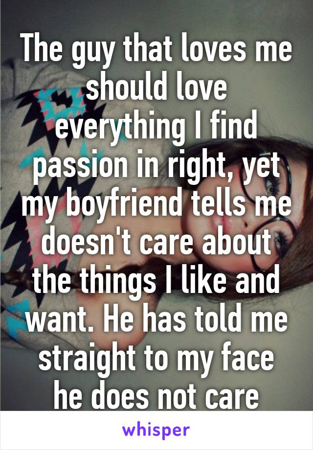 The guy that loves me should love everything I find passion in right, yet my boyfriend tells me doesn't care about the things I like and want. He has told me straight to my face he does not care