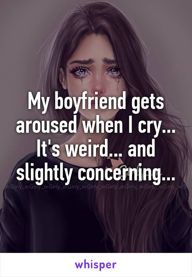 My boyfriend gets aroused when I cry... It's weird... and slightly concerning...