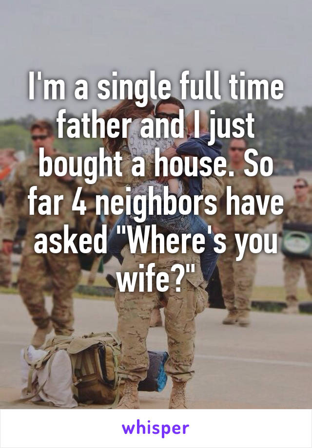 """I'm a single full time father and I just bought a house. So far 4 neighbors have asked """"Where's you wife?"""""""
