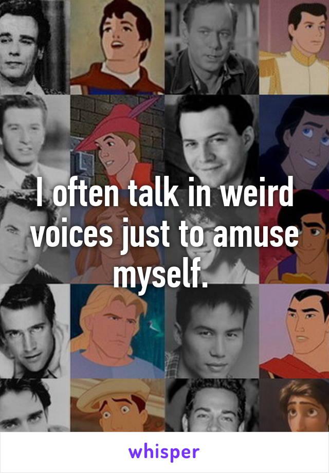 I often talk in weird voices just to amuse myself.