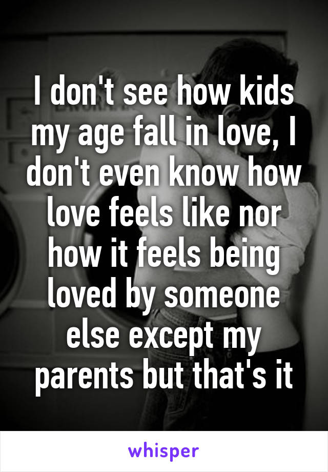 I don't see how kids my age fall in love, I don't even know how love feels like nor how it feels being loved by someone else except my parents but that's it