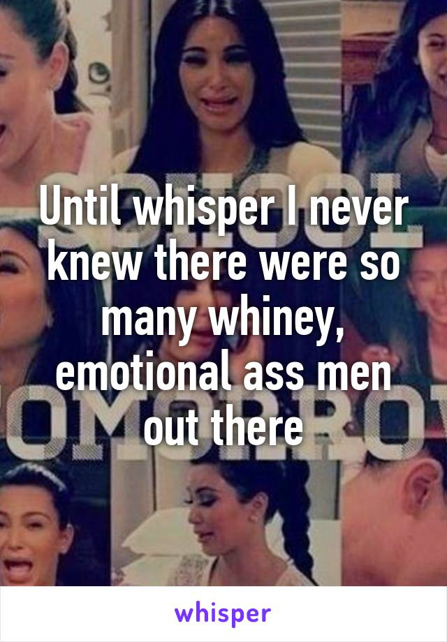 Until whisper I never knew there were so many whiney, emotional ass men out there