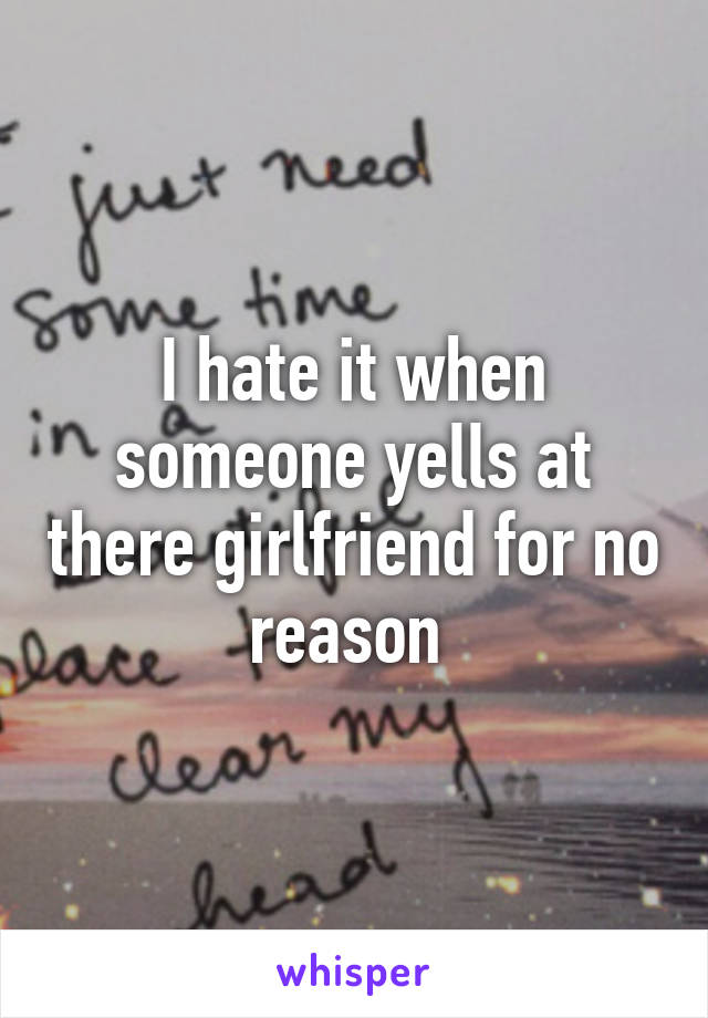 I hate it when someone yells at there girlfriend for no reason