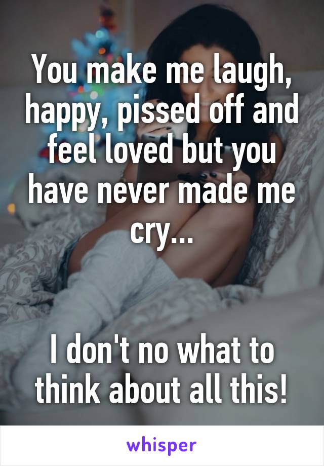 You make me laugh, happy, pissed off and feel loved but you have never made me cry...   I don't no what to think about all this!