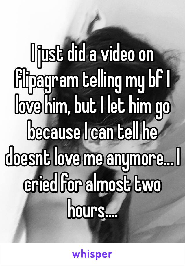 I just did a video on flipagram telling my bf I love him, but I let him go because I can tell he doesnt love me anymore... I cried for almost two hours....