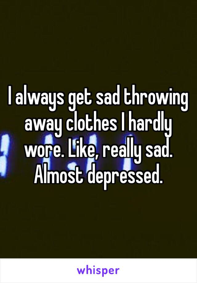 I always get sad throwing away clothes I hardly wore. Like, really sad. Almost depressed.