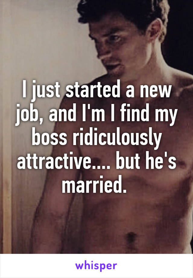 I just started a new job, and I'm I find my boss ridiculously attractive.... but he's married.