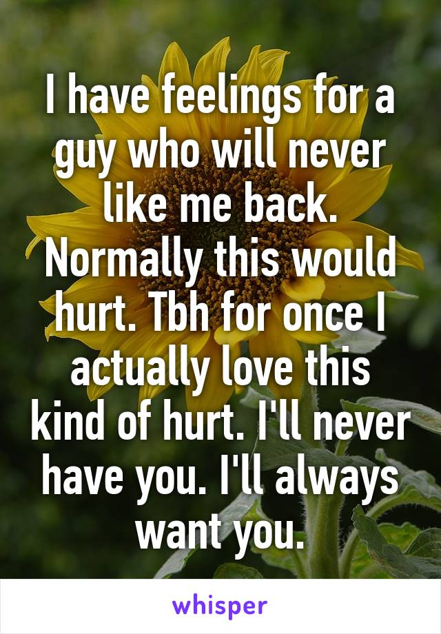 I have feelings for a guy who will never like me back. Normally this would hurt. Tbh for once I actually love this kind of hurt. I'll never have you. I'll always want you.