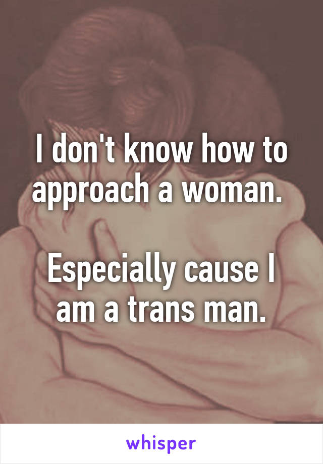 I don't know how to approach a woman.   Especially cause I am a trans man.