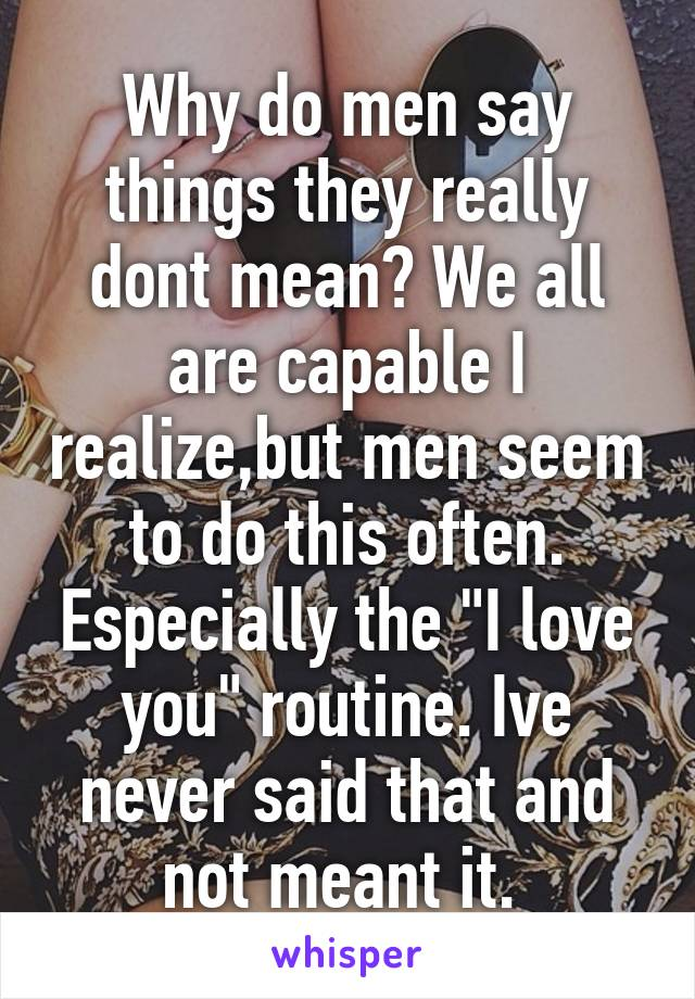 "Why do men say things they really dont mean? We all are capable I realize,but men seem to do this often. Especially the ""I love you"" routine. Ive never said that and not meant it."