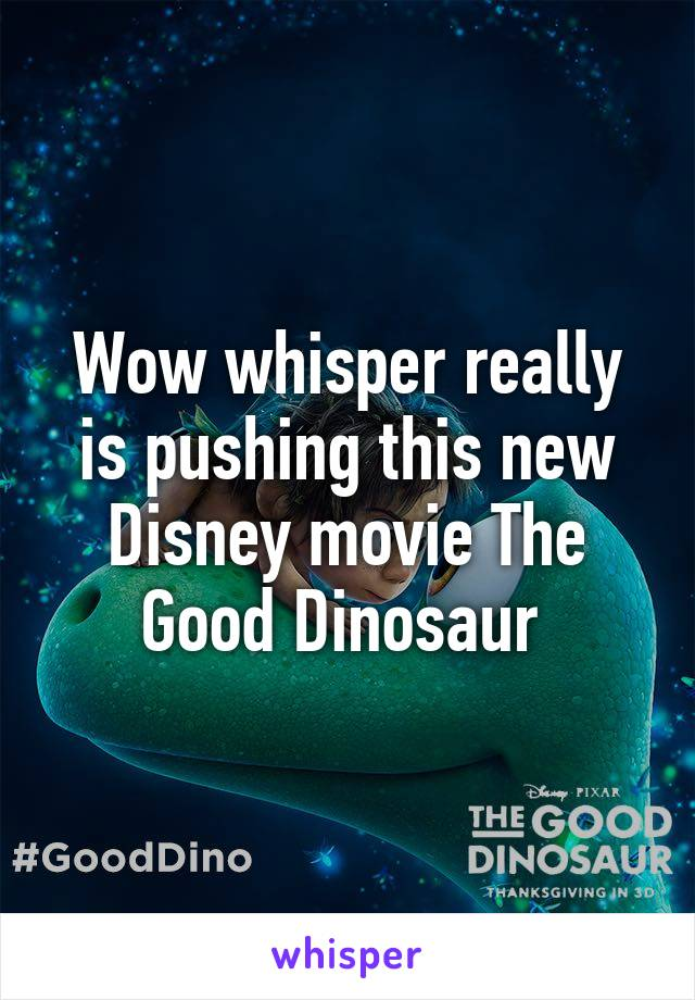 Wow whisper really is pushing this new Disney movie The Good Dinosaur