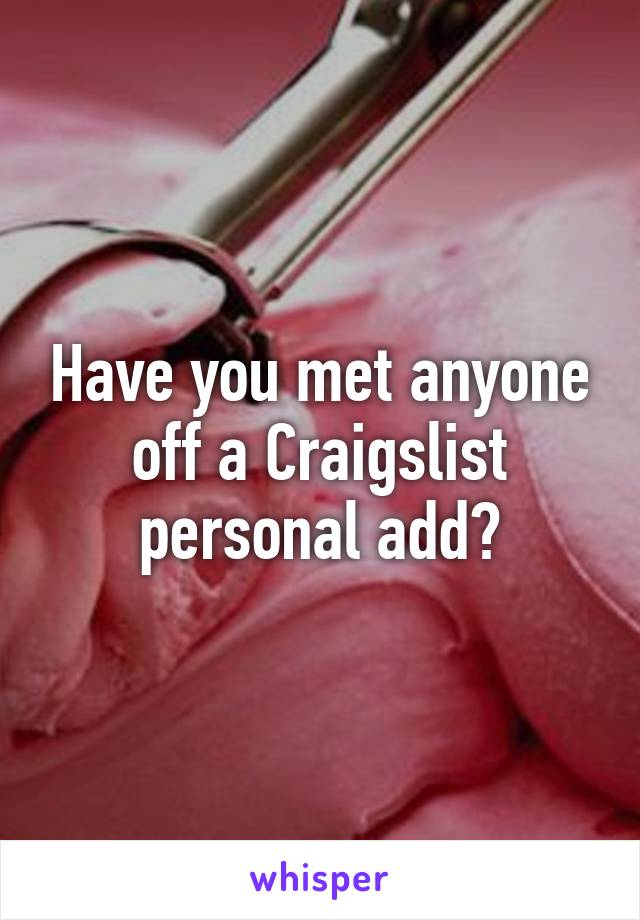 Have you met anyone off a Craigslist personal add?