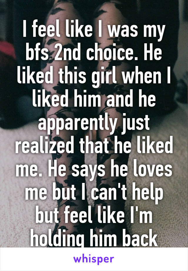 I feel like I was my bfs 2nd choice. He liked this girl when I liked him and he apparently just realized that he liked me. He says he loves me but I can't help but feel like I'm holding him back