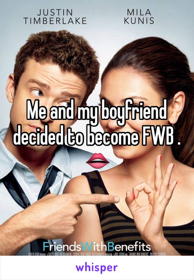 Me and my boyfriend decided to become FWB . 👄
