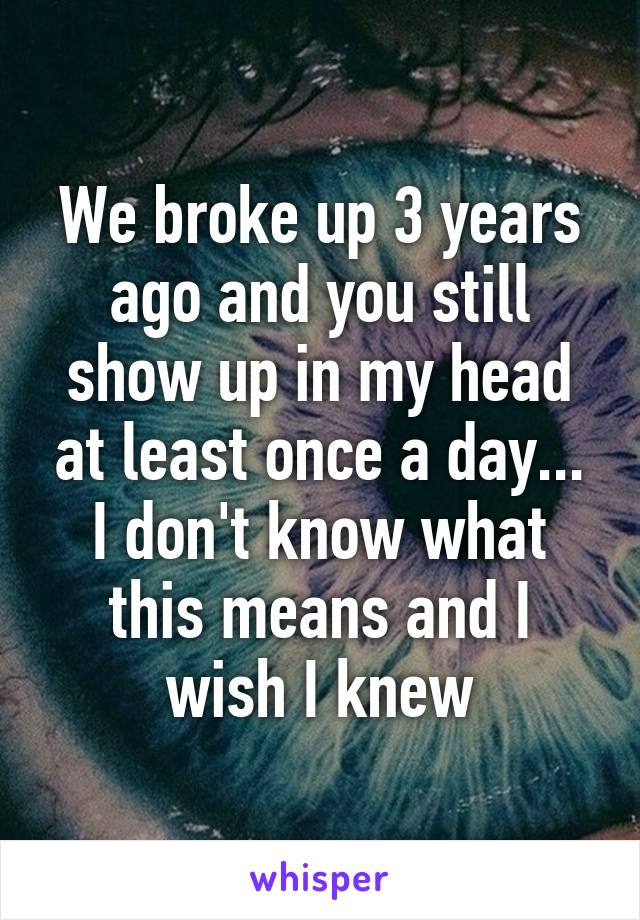 We broke up 3 years ago and you still show up in my head at least once a day... I don't know what this means and I wish I knew