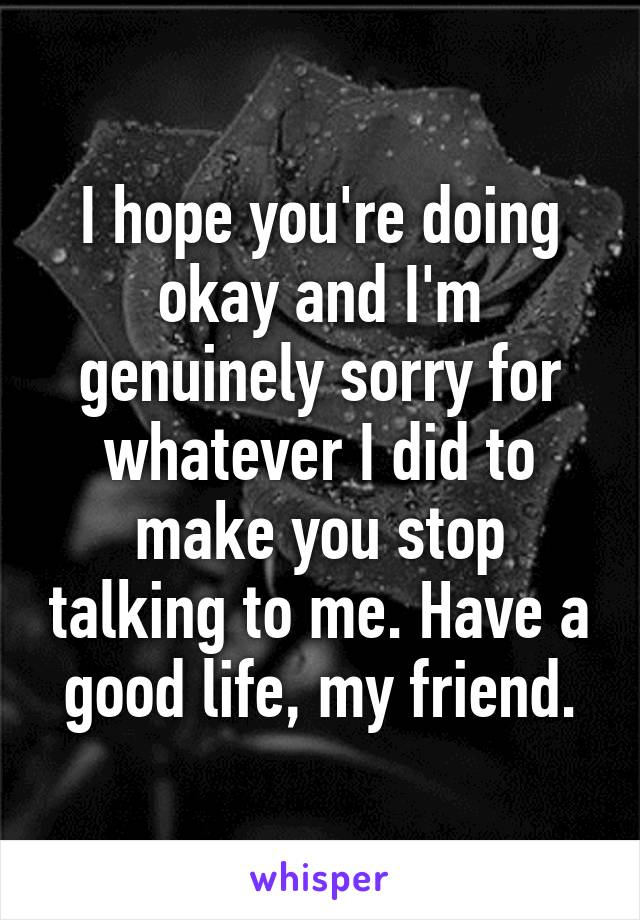 I hope you're doing okay and I'm genuinely sorry for whatever I did to make you stop talking to me. Have a good life, my friend.