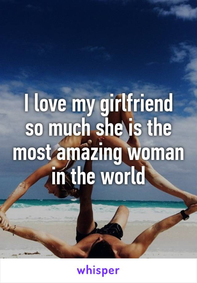 I love my girlfriend so much she is the most amazing woman in the world