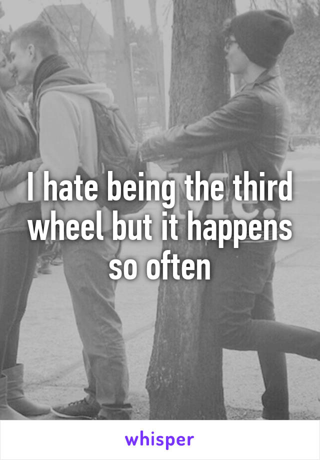 I hate being the third wheel but it happens so often
