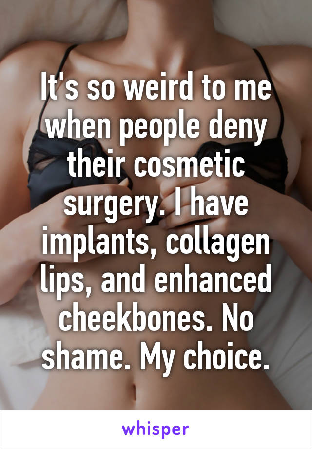 It's so weird to me when people deny their cosmetic surgery. I have implants, collagen lips, and enhanced cheekbones. No shame. My choice.