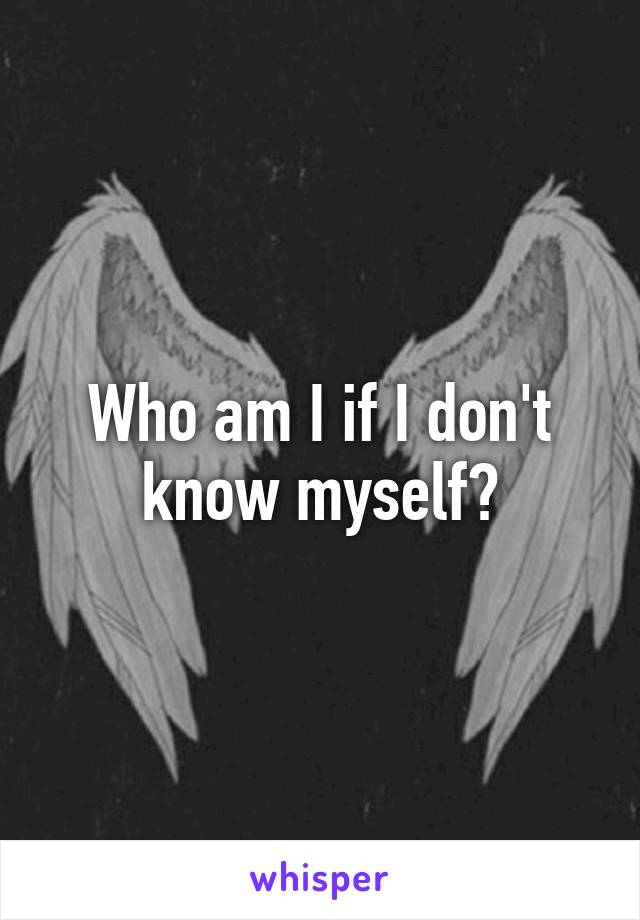 Who am I if I don't know myself?