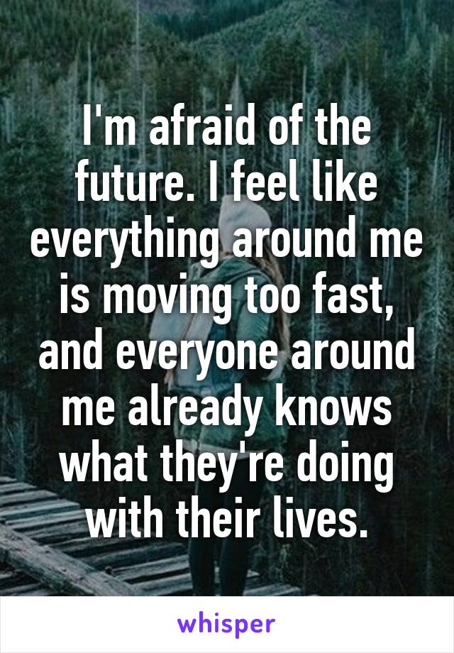 I'm afraid of the future. I feel like everything around me is moving too fast, and everyone around me already knows what they're doing with their lives.