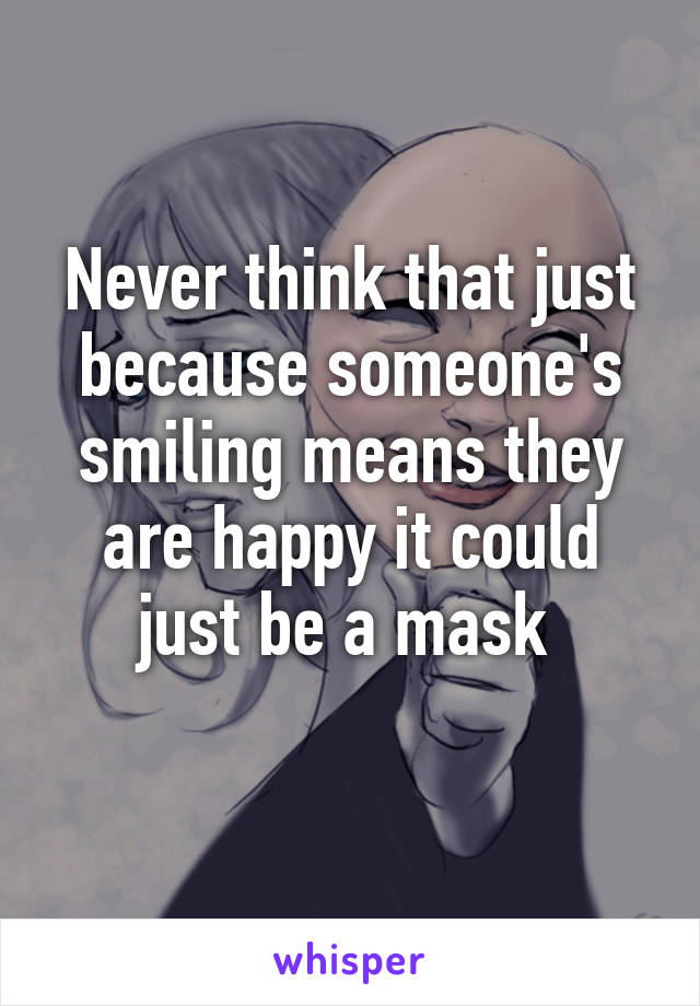 Never think that just because someone's smiling means they are happy it could just be a mask